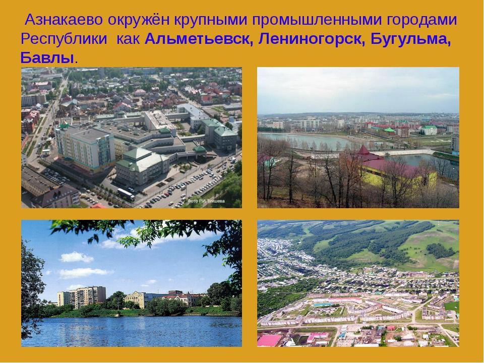 Азнакаево окружён крупными промышленными городами Республики как Альметьевск...