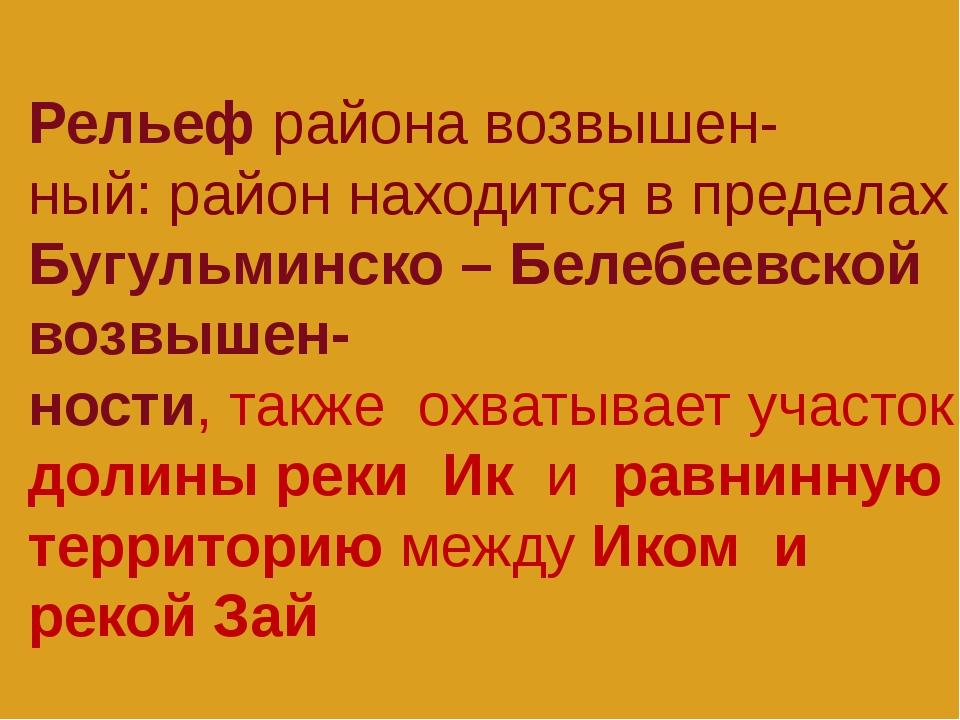 Рельеф района возвышен- ный: район находится в пределах Бугульминско – Белебе...