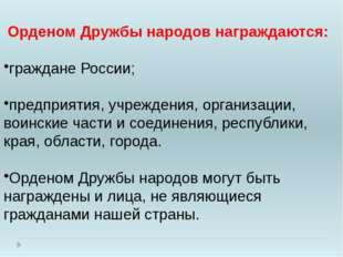 Орденом Дружбы народов награждаются: граждане России; предприятия, учреждени