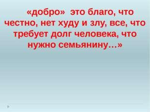 «добро» это благо, что честно, нет худу и злу, все, что требует долг человек
