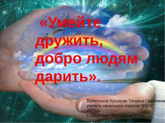 «Умейте дружить, добро людям дарить». Выполнила Куликова Татьяна Сергеевна у...