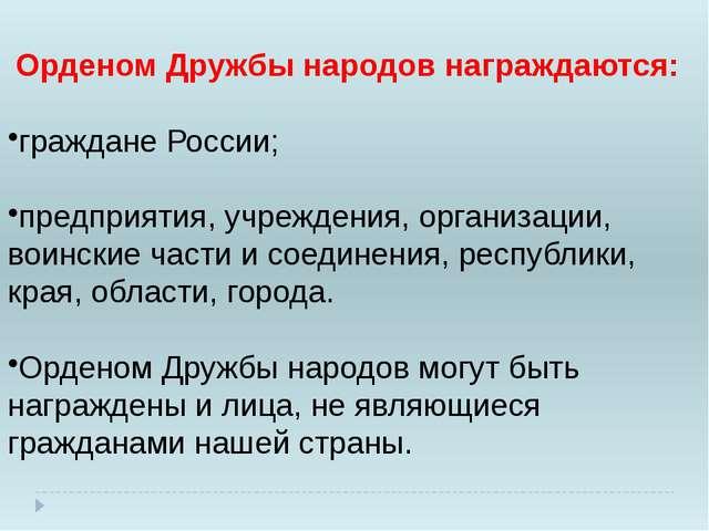 Орденом Дружбы народов награждаются: граждане России; предприятия, учреждени...