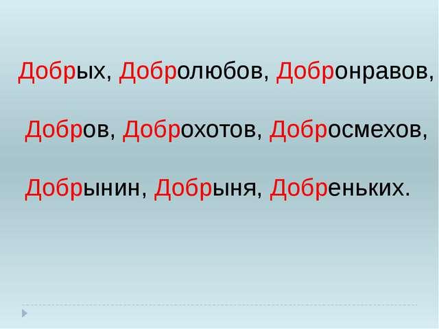 Добрых, Добролюбов, Добронравов, Добров, Доброхотов, Добросмехов, Добрынин, Д...