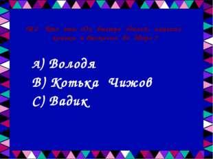 № 2 Кто это: «Он быстро оделся, нацепил коньки и выскочил во двор» ? А) Волод