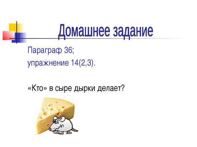 Параграф 36; упражнение 14(2,3). «Кто» в сыре дырки делает?