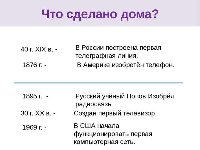 Что сделано дома? 40 г. XIX в. - 1876 г. - 1895 г. - 30 г. XX в. - 1969 г. -...