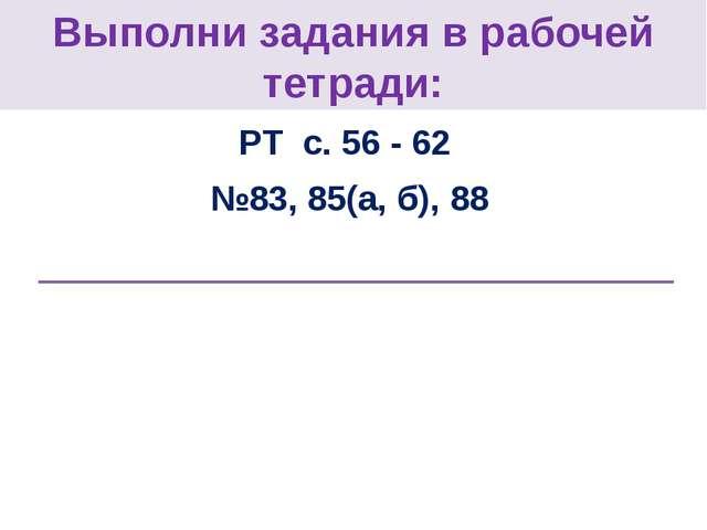 Выполни задания в рабочей тетради: РТ с. 56 - 62 №83, 85(а, б), 88