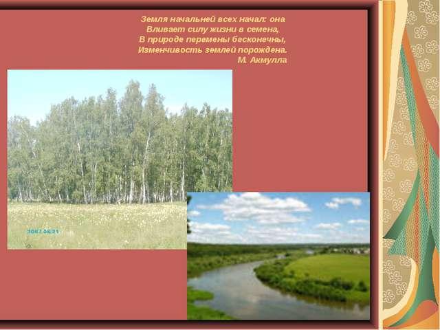 Земля начальней всех начал: она Вливает силу жизни в семена, В природе переме...