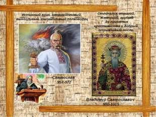 Святослав 957-972 Владимир Святославич 980-1015 Истинный воин, неприхотливый,