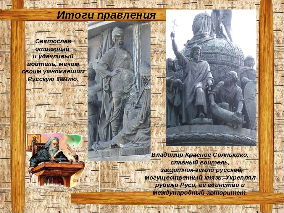 Итоги правления Святослав отважный и удачливый воитель, мечом своим умножавши...