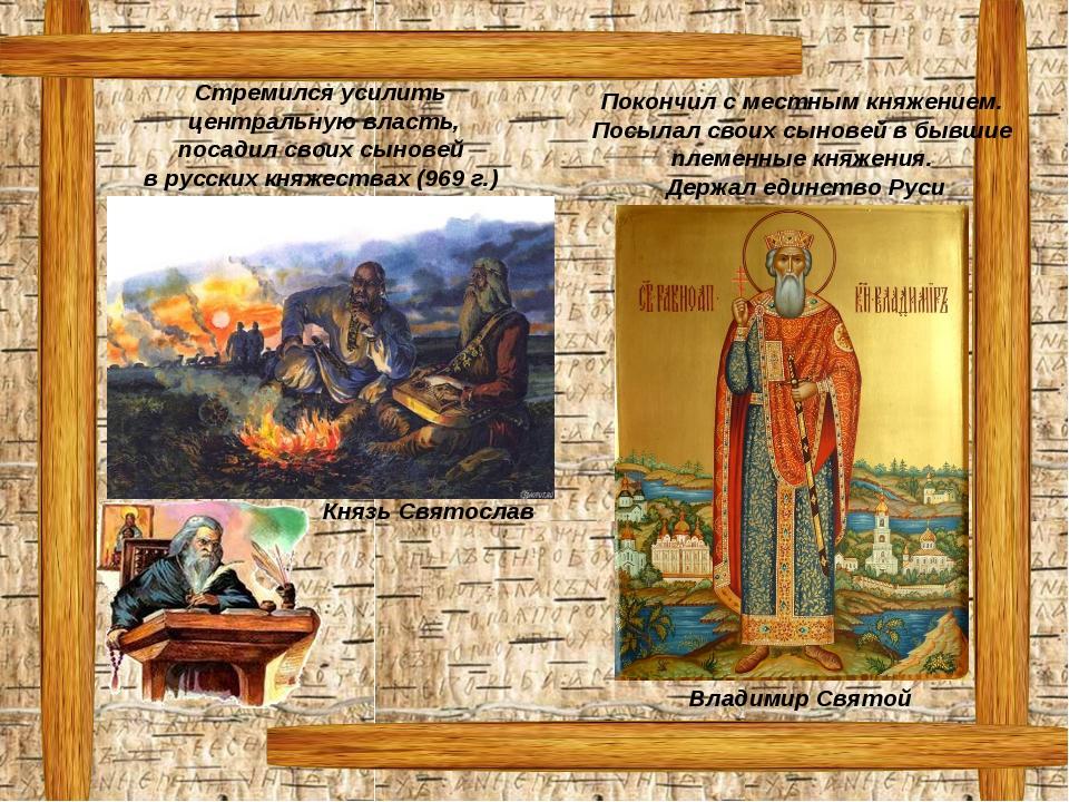 Князь Святослав Владимир Святой Стремился усилить центральную власть, посадил...