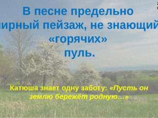 В песне предельно мирный пейзаж, не знающий «горячих» пуль. Катюша знает одну