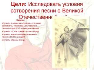Цели: Исследовать условия сотворения песни о Великой Отечественной войне. За