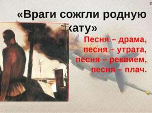 Песня – драма, песня – утрата, песня – реквием, песня – плач. «Враги сожгли р