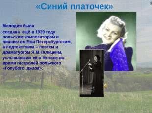 «Синий платочек» Мелодия была создана ещё в 1939 году польским композитором и