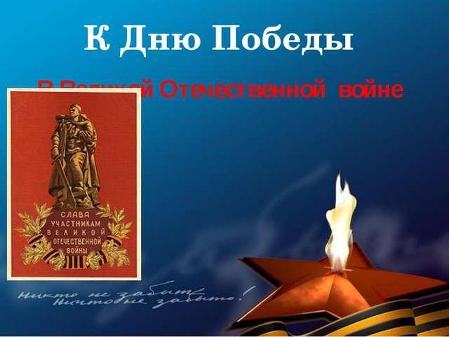 К Дню Победы В Великой Отечественной войне 1
