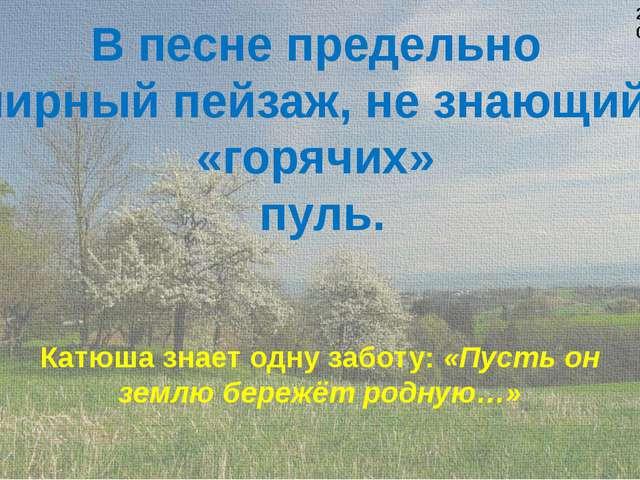 В песне предельно мирный пейзаж, не знающий «горячих» пуль. Катюша знает одну...