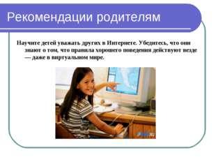 Рекомендации родителям Научите детей уважать других в Интернете. Убедитесь, ч