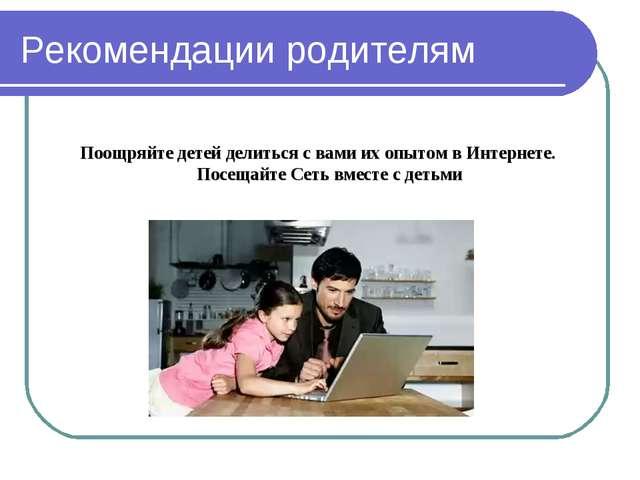 Рекомендации родителям Поощряйте детей делиться с вами их опытом в Интернете....