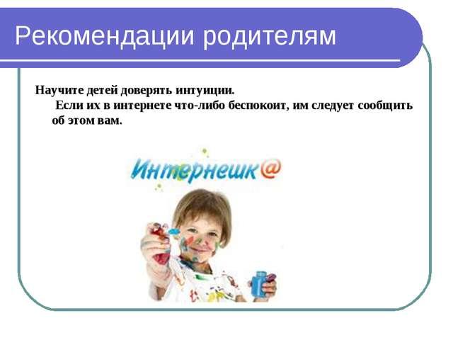 Рекомендации родителям Научите детей доверять интуиции. Если их в интернете ч...