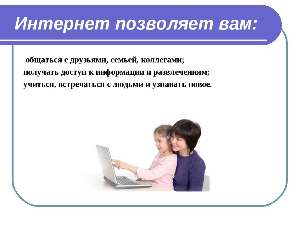 Интернет позволяет вам: общаться с друзьями, семьей, коллегами; получать дост...