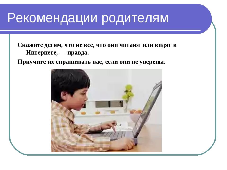 Рекомендации родителям Скажите детям, что не все, что они читают или видят в...