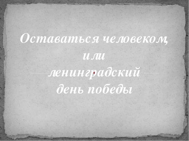 Оставаться человеком, или ленинградский день победы