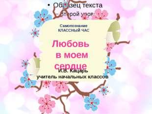 Самопознание КЛАССНЫЙ ЧАС Любовь в моем сердце И.В. Кацарь учитель начальных