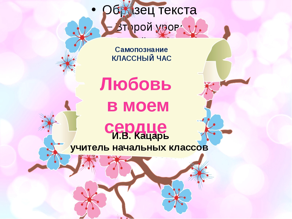 Самопознание КЛАССНЫЙ ЧАС Любовь в моем сердце И.В. Кацарь учитель начальных...