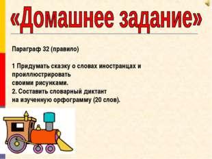 Параграф 32 (правило) 1 Придумать сказку о словах иностранцах и проиллюстриро