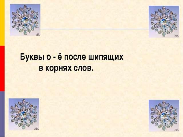Буквы о - ё после шипящих в корнях слов.