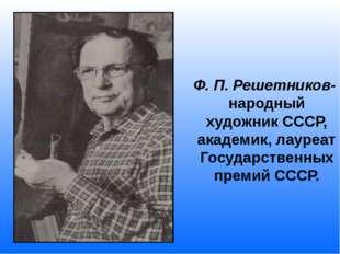 Ф. П. Решетников- народный художник СССР, академик, лауреат Государственных
