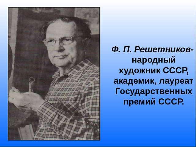 Ф. П. Решетников- народный художник СССР, академик, лауреат Государственных...