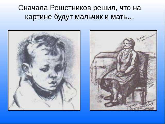 Сначала Решетников решил, что на картине будут мальчик и мать…