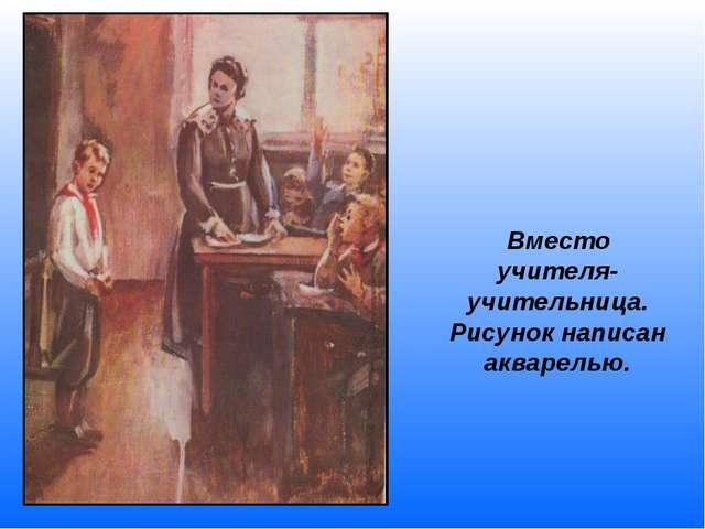 Вместо учителя- учительница. Рисунок написан акварелью.