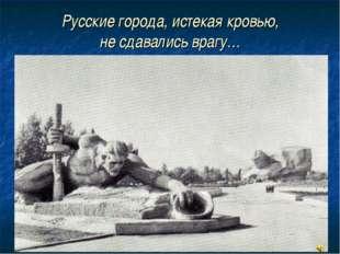 Русские города, истекая кровью, не сдавались врагу…
