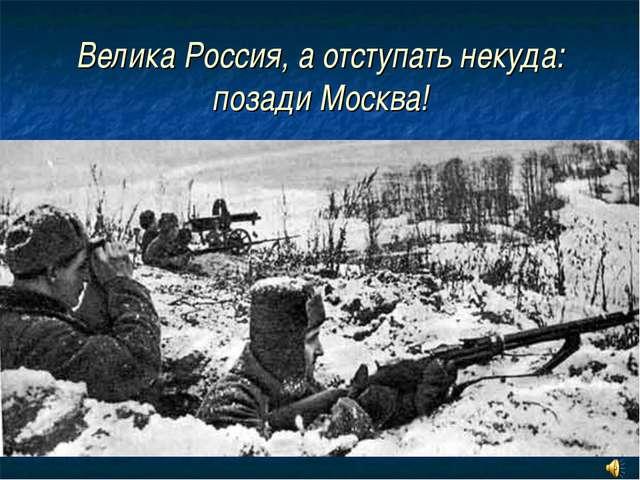 Велика Россия, а отступать некуда: позади Москва!