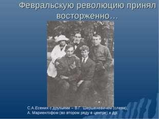 Февральскую революцию принял восторженно… С.А.Есенин с друзьями – В.Г. Шершен