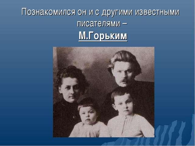 Познакомился он и с другими известными писателями – М.Горьким