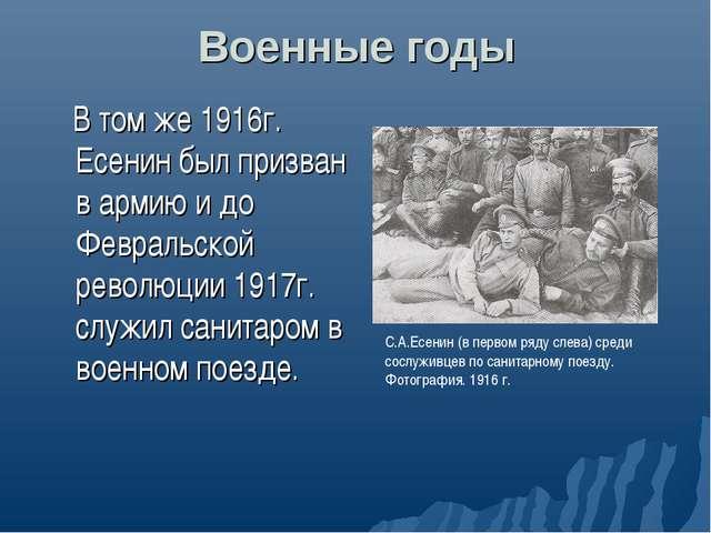 Военные годы В том же 1916г. Есенин был призван в армию и до Февральской рево...