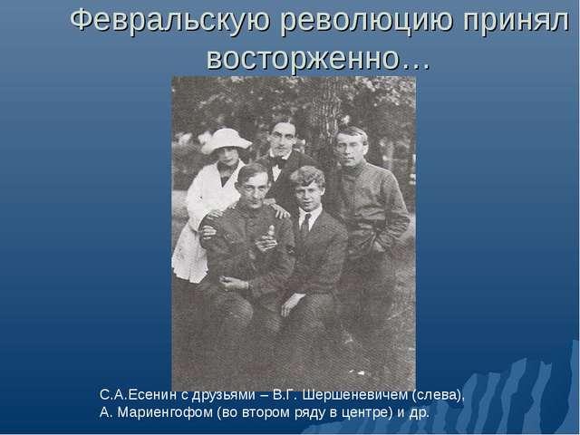 Февральскую революцию принял восторженно… С.А.Есенин с друзьями – В.Г. Шершен...