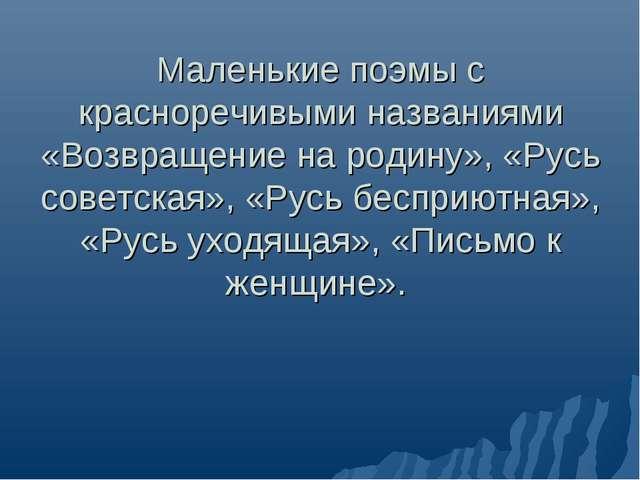 Маленькие поэмы с красноречивыми названиями «Возвращение на родину», «Русь со...