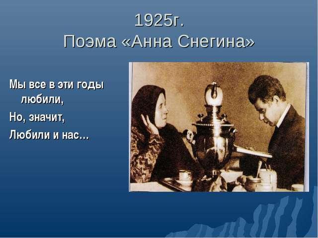 1925г. Поэма «Анна Снегина» Мы все в эти годы любили, Но, значит, Любили и нас…