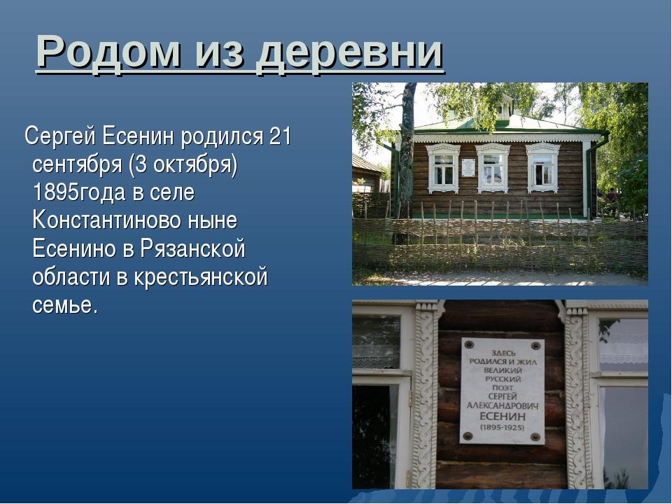 Родом из деревни Сергей Есенин родился 21 сентября (3 октября) 1895года в сел...