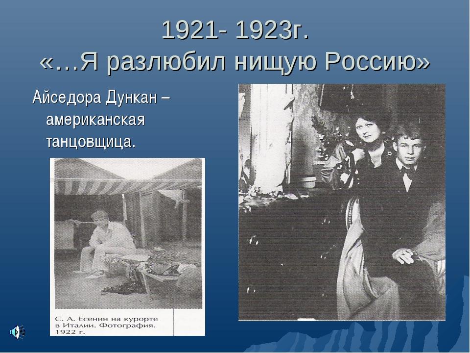 1921- 1923г. «…Я разлюбил нищую Россию» Айседора Дункан – американская танцов...