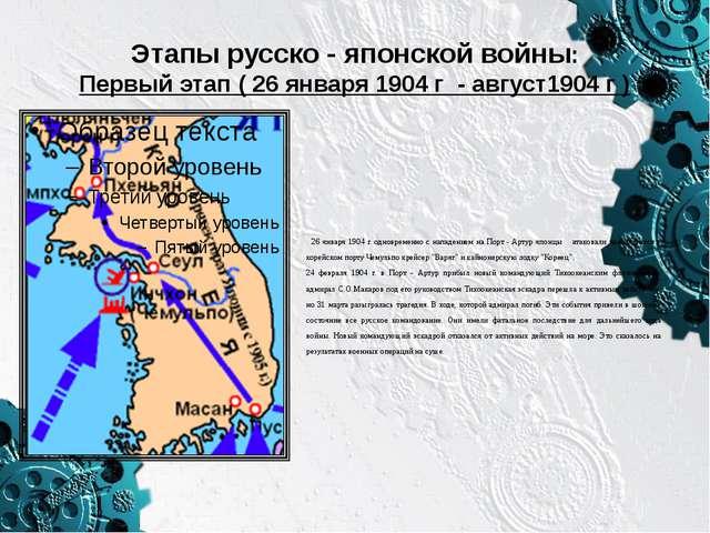 Этапы русско - японской войны: Первый этап ( 26 января 1904 г - август1904 г...