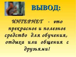 ВЫВОД: ИНТЕРНЕТ - это прекрасное и полезное средство для обучения, отдыха ил