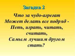Загадка 2 Что за чудо-агрегат Может делать все подряд - Петь, играть, читать,