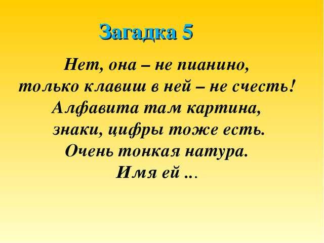 Загадка 5 Нет, она – не пианино, только клавиш в ней – не счесть! Алфавита та...