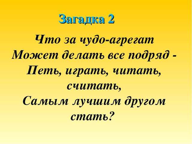 Загадка 2 Что за чудо-агрегат Может делать все подряд - Петь, играть, читать,...
